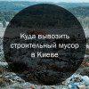 Куда вывозить строительный мусор в Киеве